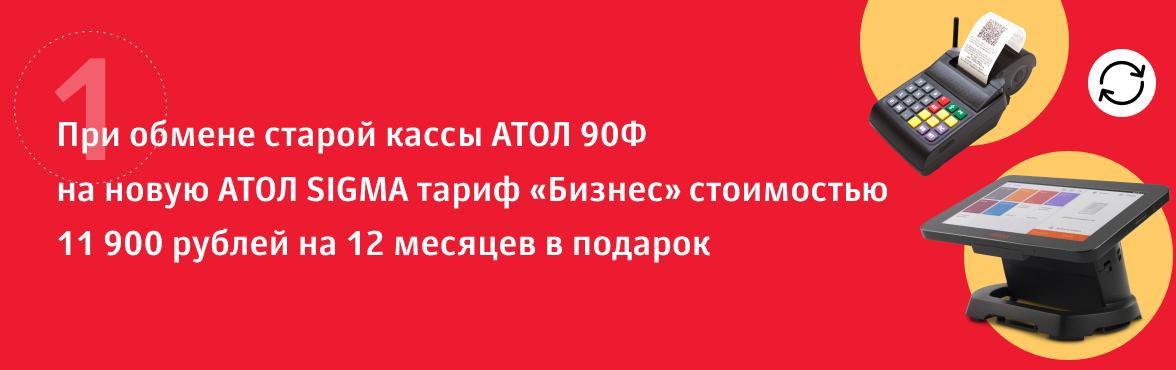 1) При обмене старой кассы АТОЛ 90Ф на новую АТОЛ SIGMA тариф «Бизнес» стоимостью 11 900 рублей на 12 месяцев в подарок